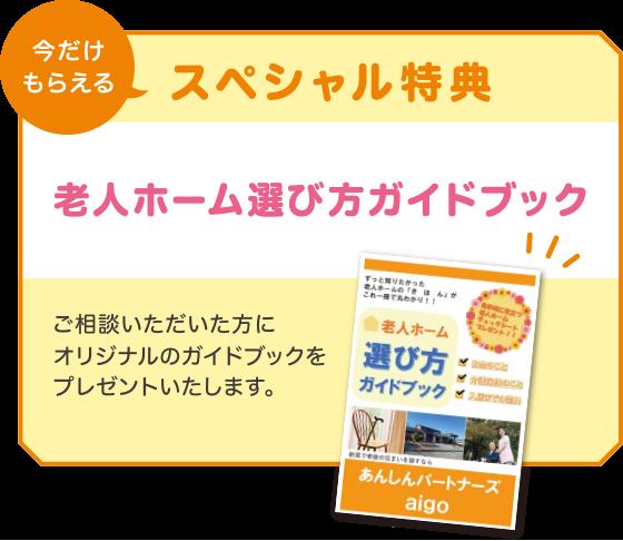 今だけもらえるスペシャル特典!「老人ホーム選び方ガイドブック」!ご相談いただいた方にオリジナルのガイドブックを                     プレゼントいたします。